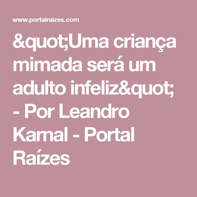 """""""Uma criança mimada será um adulto infeliz"""" - Por Leandro Karnal - Portal Raízes"""