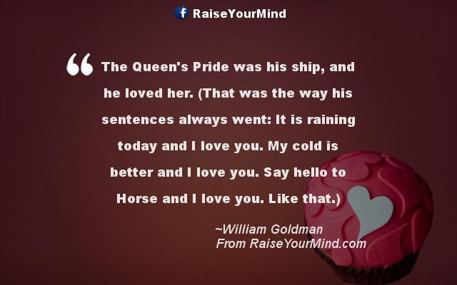 The Queen's Pride was his ship, and he loved her. (That was the way his sentences always went: It is raining today and I love you. My cold is better and I love you. Say hello to Horse and I love you. Like that.) - http://www.raiseyourmind.com/love/the-queens-pride-was-his-ship-and-he-loved-her-that-was-the-way-his-sentences-always-went-it-is-raining-today-and-i-love-you-my-cold-is-better-and-i-love-you-say-hello-to-horse-and-i-love-you/  Love Quotes fiction, humor, Love qu