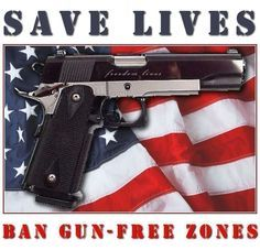 "Save Lives, Ban Gun-Free Zones. Time to wake up & pull your heads out of the sand...ALL mass shootings happen in ""Gun Free Zones""!"