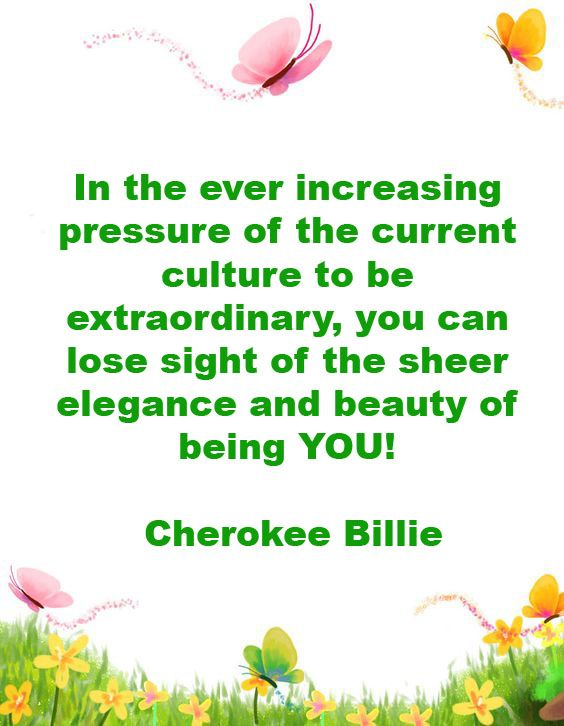 In the ever increasing pressure of the current culture to be extraordinary!!! Cherokee Billie Spiritual Advisor