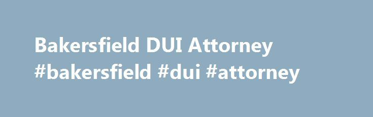 Bakersfield DUI Attorney #bakersfield #dui #attorney http://nebraska.remmont.com/bakersfield-dui-attorney-bakersfield-dui-attorney/  # Bakersfield Preeminent DUI Defense Attorney Top-Rated DUI Lawyer in Kern County – Hands Down When facing a DUI arrest or charge, it is a serious matter and deserves to be handled by a dedicated and aggressive attorney. At Middlebrook Associates, our primary goal is to present an honest and ethical defense based solely on reliable scientific research and…
