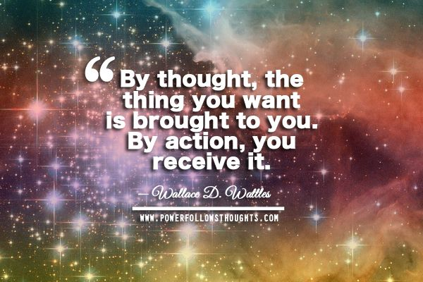 By thought, the thing you want is brought to you. By action, you receive it. – Wallace D. Wattles Comments comments