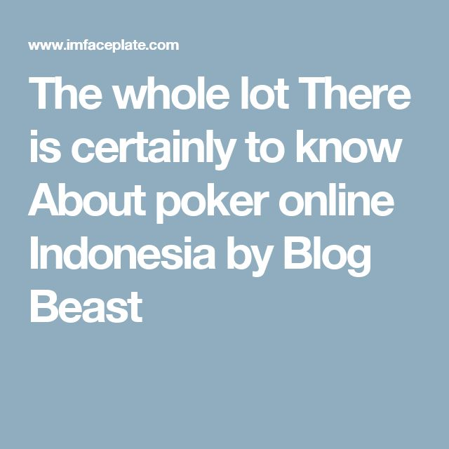The whole lot There is certainly to know About poker online Indonesia by Blog Beast