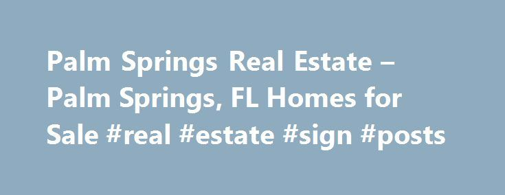 Palm Springs Real Estate – Palm Springs, FL Homes for Sale #real #estate #sign #posts http://poland.remmont.com/palm-springs-real-estate-palm-springs-fl-homes-for-sale-real-estate-sign-posts/  #palm springs real estate # More Property Records View More Neighborhoods Find Palm Springs, FL homes for sale and other Palm Springs real estate on realtor.com . Search Palm Springs houses, condos, townhomes and single-family homes by price and location. Our extensive database of real estate listings…