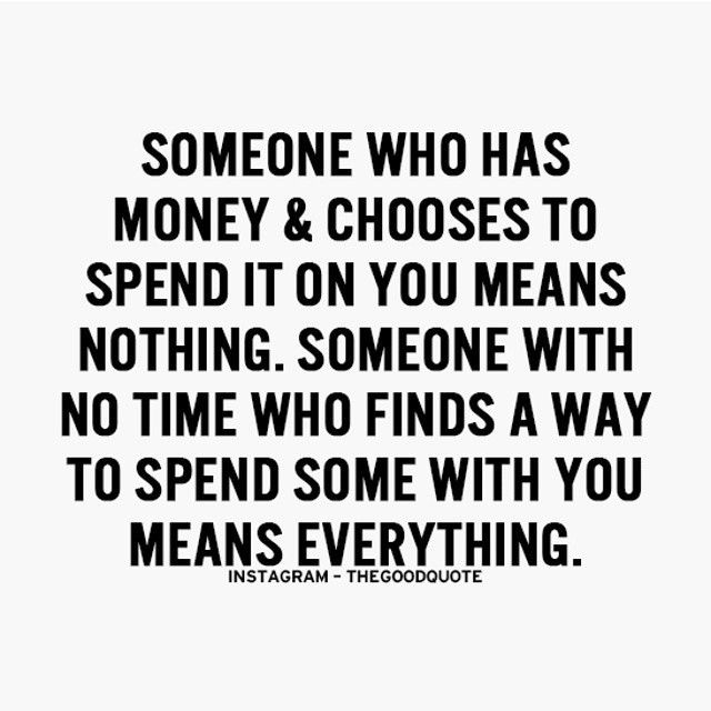 Someone Who Has Money & Chooses To Spend It On You Means Nothing. Someone With No Time Who Finds A Way To Spend Some Some With You Means Everything.