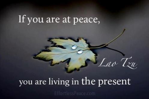 If you are at peace, you are living in the present. - Lao Tzo