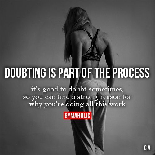 Doubting Is Part Of The ProcessIt's good to doubt sometimes, so you can find a strong reason for why you're doing all this work.http://www.gymaholic.co