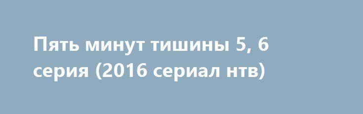 Пять минут тишины 5, 6 серия (2016 сериал нтв) http://kinofak.net/publ/prikljuchenija/pjat_minut_tishiny_5_6_serija_2016_serial_ntv_hd_7/10-1-0-5259  Профессионалы своего дела, и ответственный подход к работе, демонстрирует спасательно-поисковая группа людей, которая пользуется большой популярностью среди своих коллег. На какое задание бы они не пошли, уникальность их действий при операциях превратились в легенды. У костра истории о легендарных спасателях превращаются в россказни для…