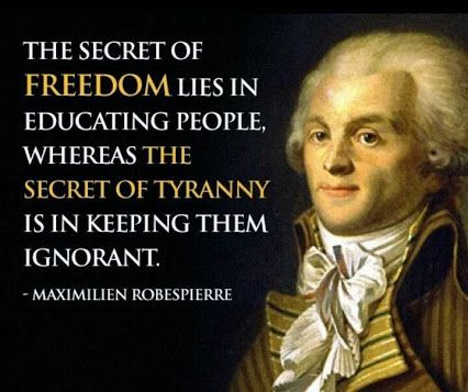 """The Secret of Freedom lies in educating people. Whereas the secret of tyranny is in keeping them ignorant."" - Maximillen Robesphere"