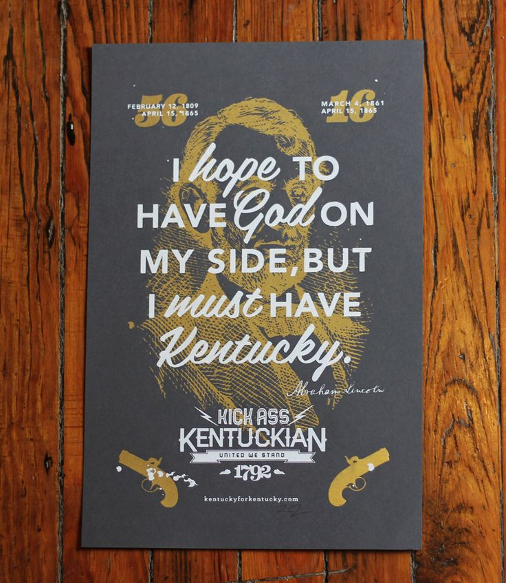 Hand Screened Poster designed, printed, and signed by Kentuckian Tim Jones of Olive Hill.     Native Son and 16th President Lincoln said these most true words describing how Kentucky Kicks Ass in 1861 with the country on the brink of war. Honest Abe knows what he's talking about- he's got a monument, a fiver, and a dope ass ride all in his honor. Way to go Abe.     This is a limited edition of 150. Note each print has slight variations, we were all bourbon drunk when we made them.Big Blue, Art Things, God, Favorite Things, Southern Things, Lincoln Kentucky, Kicks Ass, Kentucky Kicks, Abed Lincoln