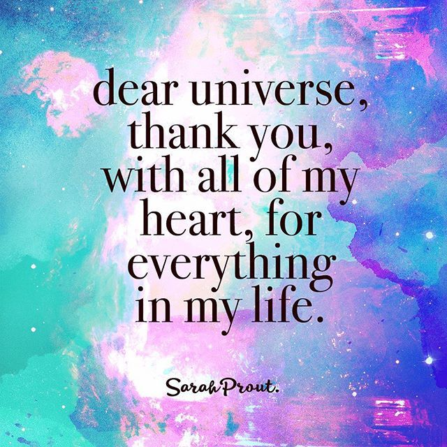 Dear Universe, thank you, with all of my heart, for everything in my life.  Gratitude is a deep spiritual practice. So no matter how crappy or bad it might seem right now, make sure you thank the Universe for what you DO have and for the things you want t