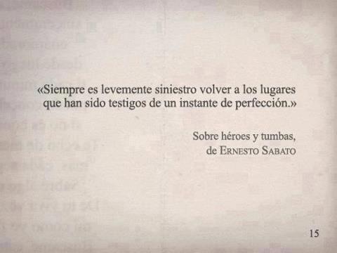 Siempre es levemente siniestro volver a los lugares que han sido testigos de un instante de perfección. Ernesto Sabato...