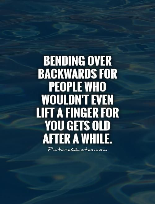 Bending over backwards for people who wouldn't even lift a finger for you gets old after a while. Tired of trying quotes on PictureQuotes.com.