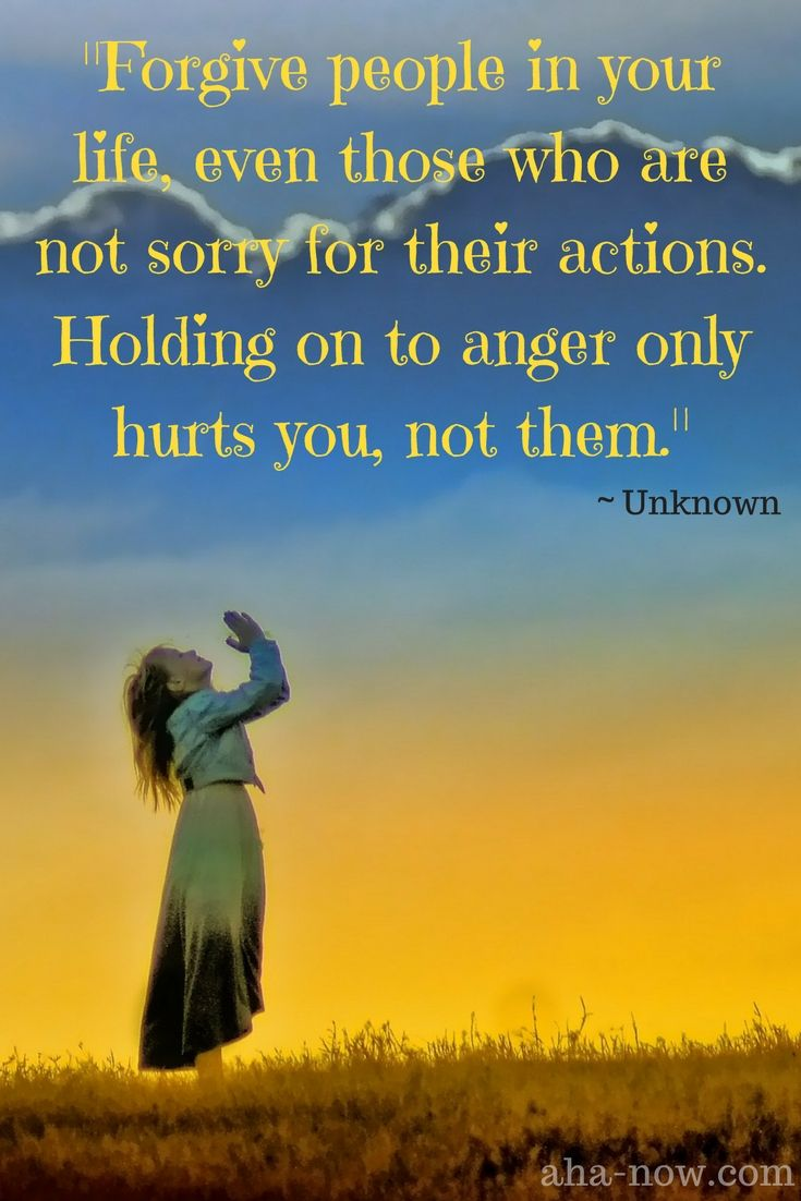 """Forgive people in your life, even those who are not sorry for their actions. Holding on to anger only hurts you, not them."" ~ Unknown"