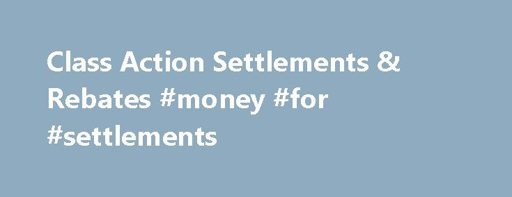 Class Action Settlements & Rebates #money #for #settlements http://south-carolina.remmont.com/class-action-settlements-rebates-money-for-settlements/  # Class Action Settlements Claim your rebate today Every year, millions of dollars are left on the table in unclaimed settlement funds. In some cases, this is simply because people are unaware of their rights to claim settlement money – or are confused as to what's involved in staking their claims. At ClassAction.org, part of our mission is to…