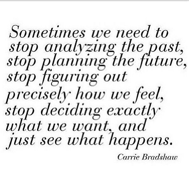 Sometimes we need to stop analyzing the past, stop planning the future, stop fig