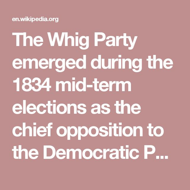 The Whig Party emerged during the 1834 mid-term elections as the chief opposition to the Democratic Party. The party was formed from members of the National Republican Party, the Anti-Masonic Party, disaffected Jacksonians, and small remnants of the Federalist Party