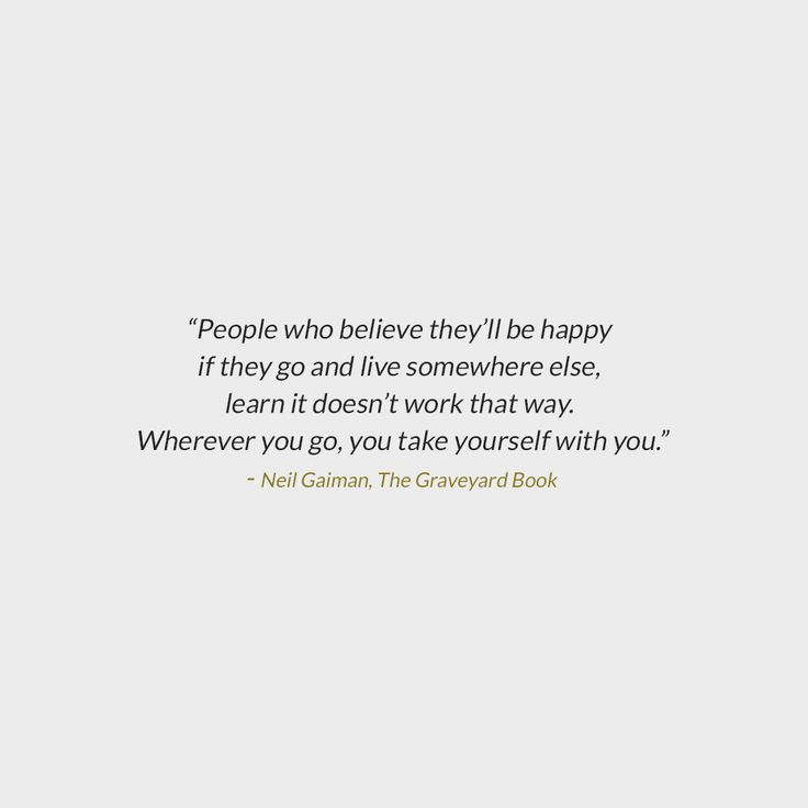 """People who believe they'll be happy if they go and live somewhere else, but who learn it doesn't work that way. Wherever you go, you take yourself with you. If you see what I mean."""" ― Neil Gaiman, The Graveyard Book"""