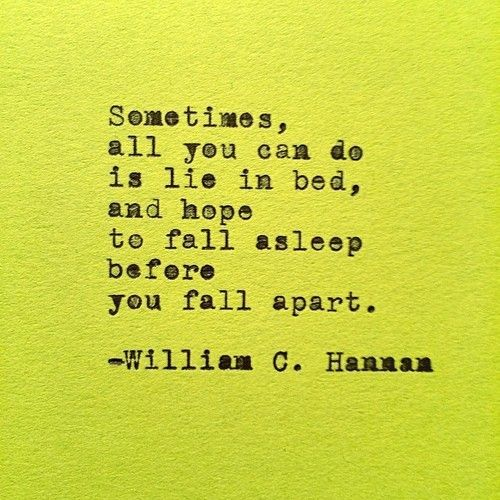 Sometimes, all you can do is lie in bed, and hope to fall asleep before you fall apart. - by William C. Hannan