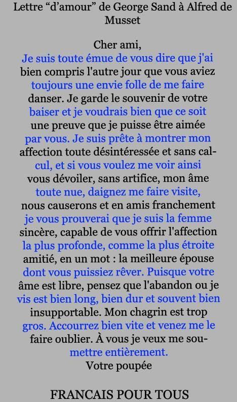 De George Sand à Alfred de Musset 1ère étape: lire ce poème et s'extasier devant tant de style et d'amour. 2e étape: lire une ligne sur deux (celles en bleu) et s'extasier, ou pas, devant tant d'imagination! On a longtemps attribué à George Sand la lettre qui suit, destinée à Alfred de Musset (autre grand écrivain français). Cependant, il s'est rapidement avéré qu'il s'agissait d'un canular qui remonte au dernier quart du XIXe siècle.