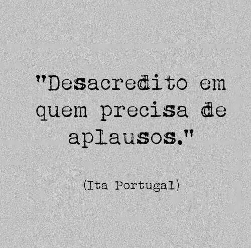 """""""Desacredito em quem precisa de plausos."""" - Ita Portugal"""