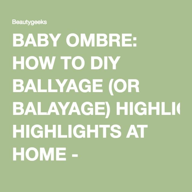BABY OMBRE: HOW TO DIY BALLYAGE (OR BALAYAGE) HIGHLIGHTS AT HOME - Beautygeeks