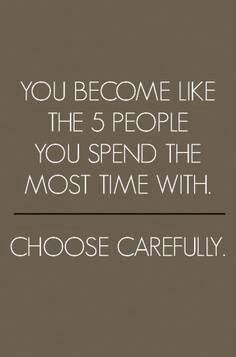 You become like the 5 people you spend the most time with, so choose carefully.
