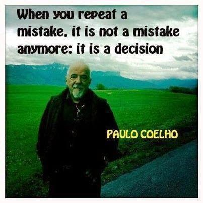 When you repeat a mistake it is not a mistake anymore: it is a decision -Paula Coelho