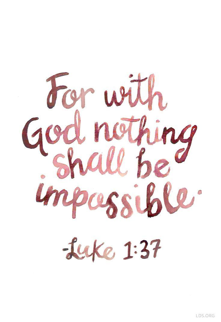 """For with God, nothing shall be impossible."" - Luke 1:37"