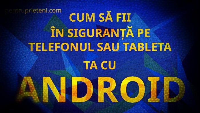 Special - Cum să fii în siguranță pe telefonul sau tableta ta cu Android. Citește și distribuie
