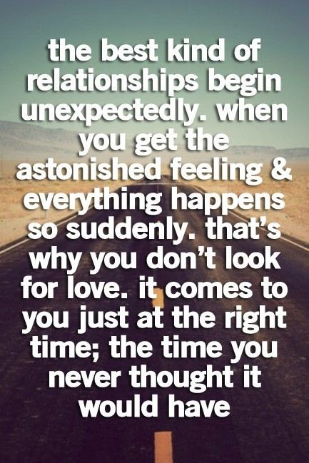 The best kind of relationships begin unexpectedly. When you get the astonished feeling and everything happens so suddenly. That's why you don't look for love. It comes to you just at the right time; the time you never thought it would have.