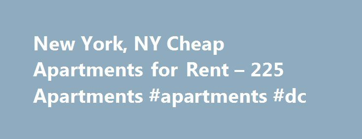New York, NY Cheap Apartments for Rent – 225 Apartments #apartments #dc http://apartment.remmont.com/new-york-ny-cheap-apartments-for-rent-225-apartments-apartments-dc/  #cheap apartment for rent # Cheap Apartments in New York, NY Overview of New York Whether you want to move to Queens, Brooklyn, Manhattan or the other boroughs, you'll be able to find cheap apartments for rent with ease when you use Rent.com. The best part about living in New York City is that you Continue Reading