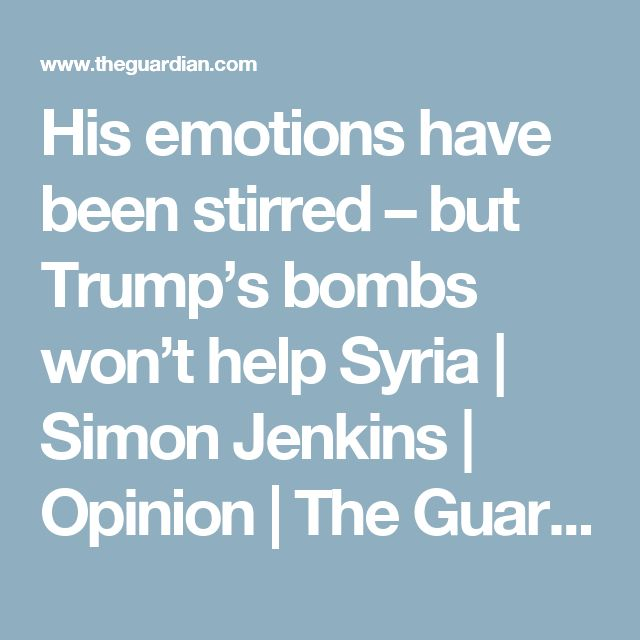 His emotions have been stirred – but Trump's bombs won't help Syria   Simon Jenkins   Opinion   The Guardian