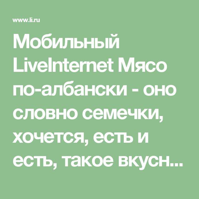 Мобильный LiveInternet Мясо по-албански - oно словно семечки, хочется, есть и есть, такое вкусное, аппетитное, нежное...   Нескучная_мама - Не запрещай себе творить, пусть иногда выходит криво, твои нелепые мотивы никто не сможет повторить!  