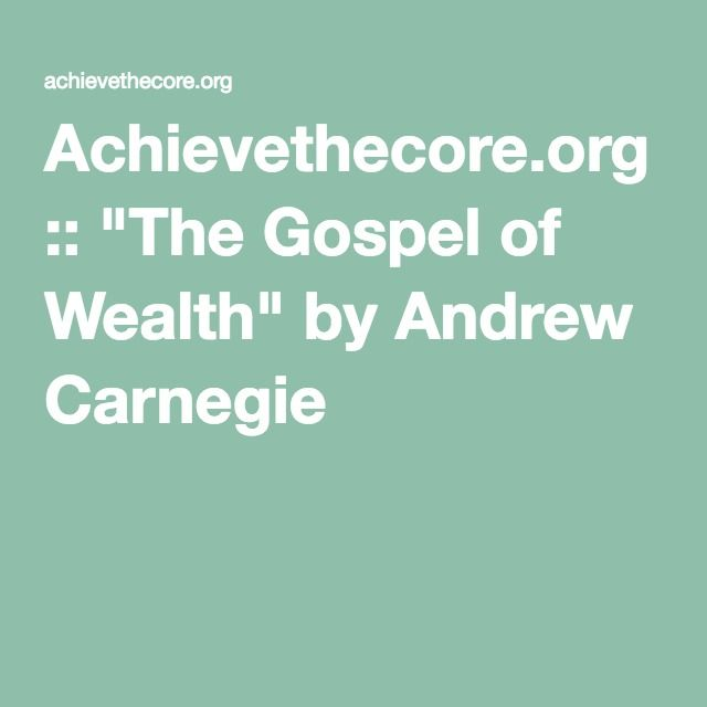 andrew carnegie the gospel of wealth Find out more about the history of andrew carnegie, including videos, interesting articles, pictures, historical features and more get all the facts on in 1889, he had penned an essay, the gospel of wealth, in which he stated that the rich have a moral obligation to distribute.
