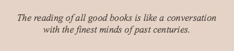 The reading of all good books is like a conversation with all the finest minds of past centuries