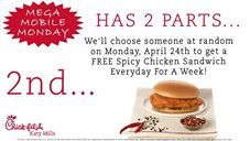 FREE SPICY CHICKEN SANDWICH FOR AN ENTIRE WEEK! Mega Mobile Monday April 24th... We're doing it again!  There's 2 parts to Mega Mobile Monday.  1st Part... Just like we do for all of our Mobile Mondays you get a FREE Spicy Chicken Sandwich when you order any item on your Chick-fil-A One App.  2nd Part... We're going to choose someone at random on Monday April 24th to get a FREE Spicy Chicken Sandwich EVERYDAY FOR A WEEK!!! YES you heard me right... Everyday for a week you'll get a FREE Spicy…