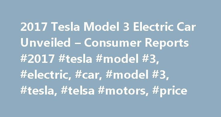 2017 Tesla Model 3 Electric Car Unveiled – Consumer Reports #2017 #tesla #model #3, #electric, #car, #model #3, #tesla, #telsa #motors, #price http://north-carolina.nef2.com/2017-tesla-model-3-electric-car-unveiled-consumer-reports-2017-tesla-model-3-electric-car-model-3-tesla-telsa-motors-price/  2017 Tesla Model 3 Electric Car Unveiled With as much anticipation as the original Apple iPhone, Tesla has unveiled the most affordable car in its electric vehicle portfolio, the Model 3. With a…