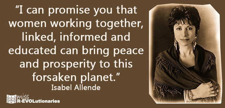 """""""Women working together can bring peace and prosperity..."""" ~ Isabel Allende, Chilean writer."""