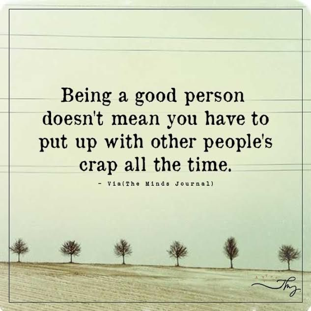 Being a good person doesn't mean you have to put up other people's crap all the time - http://themindsjournal.com/being-a-good-person-doesnt-mean-you-have-to-put-up-other-peoples-crap-all-the-time/