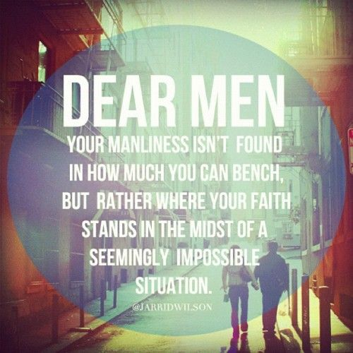 Your manliness isnt found in how much you can bench, but rather where your faith stands in the midst of a seemingly impossible situation.