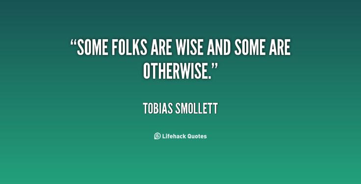 Some folks are wise and some are otherwise. - Tobias Smollett at Lifehack QuotesTobias Smollett at http://quotes.lifehack.org/by-author/tobias-smollett/