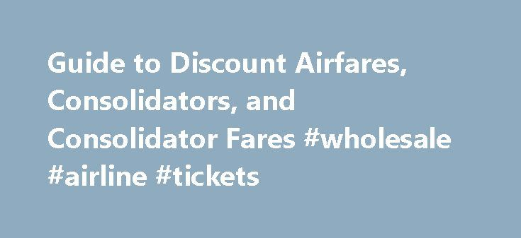 """Guide to Discount Airfares, Consolidators, and Consolidator Fares #wholesale #airline #tickets http://flight.remmont.com/guide-to-discount-airfares-consolidators-and-consolidator-fares-wholesale-airline-tickets-4/  #wholesale airline tickets # Discount Airfares, Consolidators, and Consolidator Fares If you've been shopping for discount airfares online, you may have encountered """"consolidator fares"""" and not understood why they are... Read more >"""