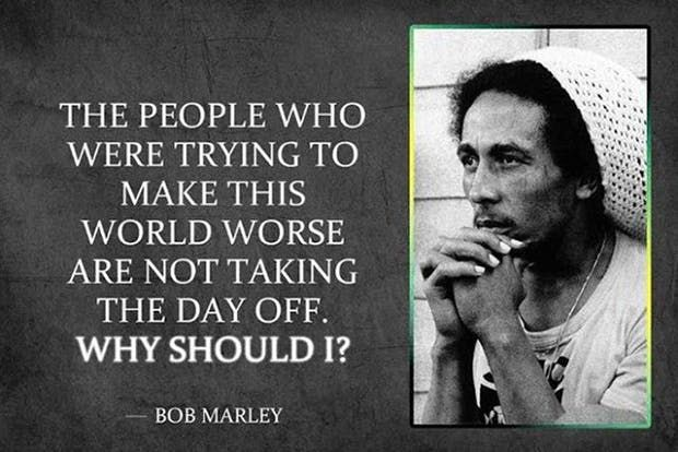 """""""The people who were trying to make this world worse are not taking the day off. Why should I?"""" — Bob Marley"""