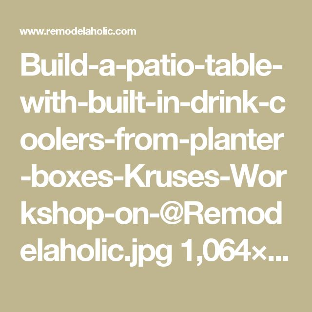 Build-a-patio-table-with-built-in-drink-coolers-from-planter-boxes-Kruses-Workshop-on-@Remodelaholic.jpg 1,064×1,600 pixels