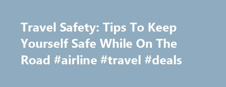 Travel Safety: Tips To Keep Yourself Safe While On The Road #airline #travel #deals http://travel.remmont.com/travel-safety-tips-to-keep-yourself-safe-while-on-the-road-airline-travel-deals/  #travel safe # Travel Safety: Tips To Keep Yourself Safe While On The Road By BETH J. HARPAZ NEW YORK (AP) — Recent high-profile attacks on tourists in India, Brazil, Turkey and Mexico — including rapes — have raised questions about personal safety for overseas travel, especially for women. But frequent…