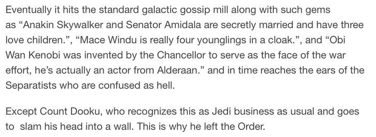"""Anakin Skywalker and Senator Amidala are secretly married and have three love children."" ""Mace Windu is really just four younglings in a cloak."" ""Obi-Wan Kenobi was invented by the Chancellor to serve as the face of the war effort, he's actually an actor from Alderaan."" {This is why Dooku left the order.}"