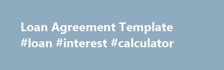 Loan Agreement Template #loan #interest #calculator http://loan-credit.nef2.com/loan-agreement-template-loan-interest-calculator/  #loan agreement template # Loan Agreement Template A loan agreement is a contract entered into between which regulates the terms of a loan. Loan agreements usually relate to loans of cash, but market specific contracts are also used to regulate securities lending. Loan agreements are usually in written form, but there is no legal reason why a loan agreement…