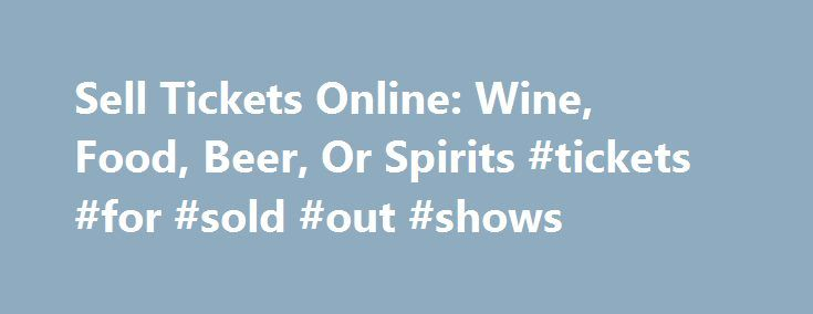 Sell Tickets Online: Wine, Food, Beer, Or Spirits #tickets #for #sold #out #shows http://tickets.nef2.com/sell-tickets-online-wine-food-beer-or-spirits-tickets-for-sold-out-shows/  Sell Tickets Online Sell tickets online to your event. Secure and easy! No merchant account or credit card capabilities necessary. Low cost per-ticket fees for you and/or your customers. Guaranteed secure credit card processing. E-Ticket Option. Printable PDF tickets delivered via email. (see a sample )…