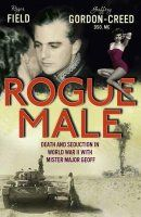 Rogue Male: Death and Seduction Behind Enemy Lines with Mister Major Geoff. by Roger Field and Geoffrey Gordon-Creed
